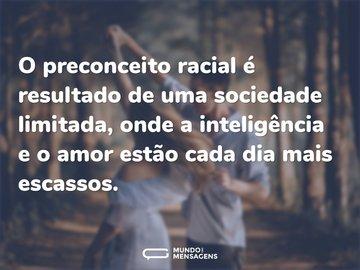 O preconceito racial é resultado de uma sociedade limitada, onde a inteligência e o amor estão cada dia mais escassos.