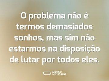 O problema não é termos demasiados sonhos, mas sim não estarmos na disposição de lutar por todos eles.