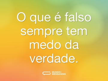 O que é falso sempre tem medo da verdade.