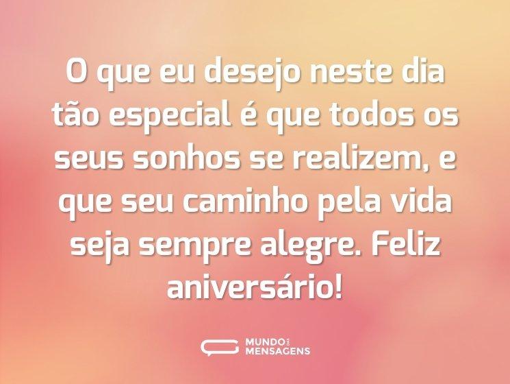 O que eu desejo neste dia tão especial é que todos os seus sonhos se realizem, e que seu caminho pela vida seja sempre alegre. Feliz aniversário!