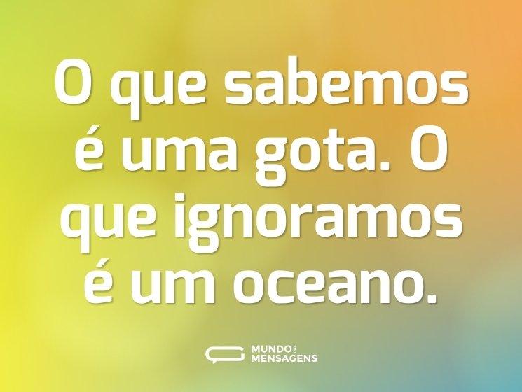O que sabemos é uma gota. O que ignoramos é um oceano.