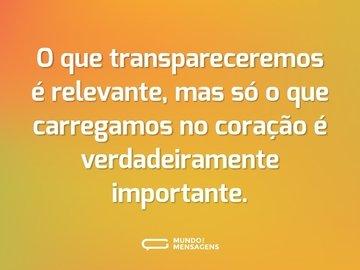 O que transpareceremos é relevante, mas só o que carregamos no coração é verdadeiramente importante.