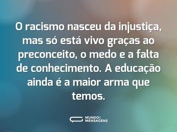 O racismo nasceu da injustiça, mas só está vivo graças ao preconceito, o medo e a falta de conhecimento. A educação ainda é a maior arma que temos.