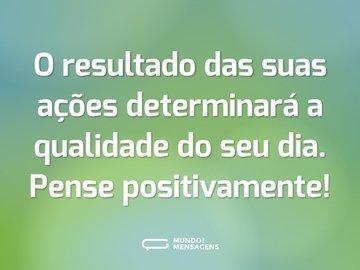 O resultado das suas ações determinará a qualidade do seu dia. Pense positivamente!