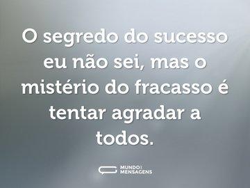O segredo do sucesso eu não sei, mas o mistério do fracasso é tentar agradar a todos.
