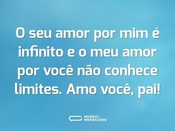 O seu amor por mim é infinito e o meu amor por você não conhece limites. Amo você, pai!