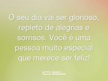 O seu dia vai ser glorioso, repleto de alegrias e sorrisos. Você é uma pessoa muito especial que merece ser feliz!