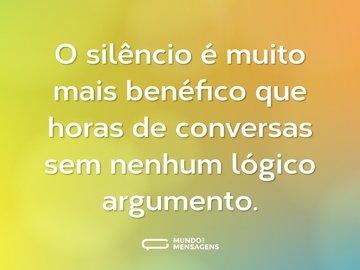 O silêncio é muito mais benéfico que horas de conversas sem nenhum lógico argumento.