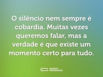 O silêncio nem sempre é cobardia. Muitas vezes queremos falar, mas a verdade é que existe um momento certo para tudo.