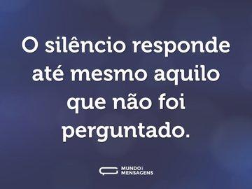O silêncio responde até mesmo aquilo que não foi perguntado.