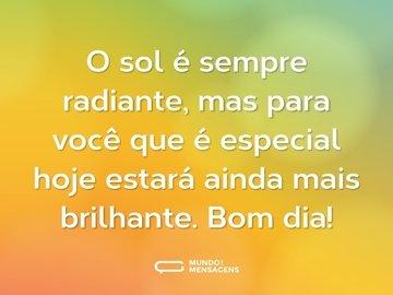 O sol é sempre radiante, mas para você que é especial hoje estará ainda mais brilhante. Bom dia!