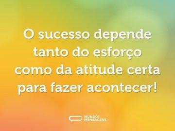 O sucesso depende tanto do esforço como da atitude certa para fazer acontecer!