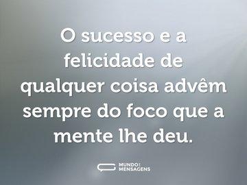 O sucesso e a felicidade de qualquer coisa advêm sempre do foco que a mente lhe deu.