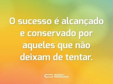 O sucesso é alcançado e conservado por aqueles que não deixam de tentar.