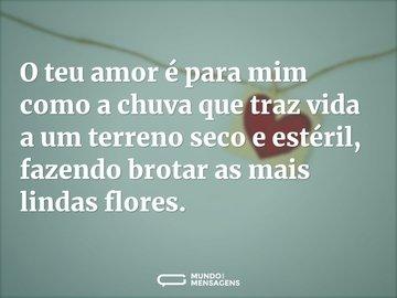 O teu amor é para mim como a chuva que traz vida a um terreno seco e estéril, fazendo brotar as mais lindas flores.