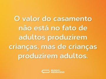O valor do casamento não está no fato de adultos produzirem crianças, mas de crianças produzirem adultos.
