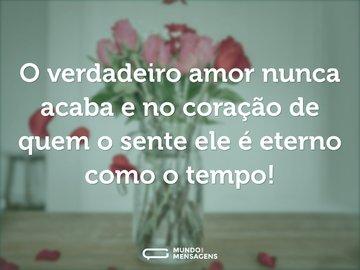 O verdadeiro amor nunca acaba e no coração de quem o sente ele é eterno como o tempo!