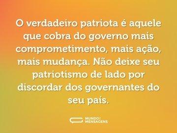 O verdadeiro patriota é aquele que cobra do governo mais comprometimento, mais ação, mais mudança. Não deixe seu patriotismo de lado por discordar dos governantes do seu país.