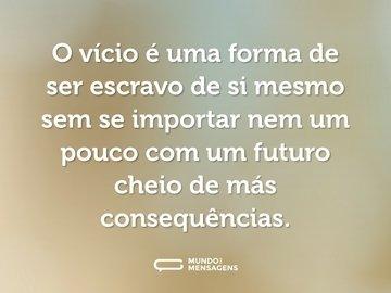 O vício é uma forma de ser escravo de si mesmo sem se importar nem um pouco com um futuro cheio de más consequências.