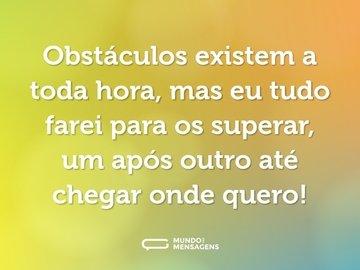 Obstáculos existem a toda hora, mas eu tudo farei para os superar, um após outro até chegar onde quero!