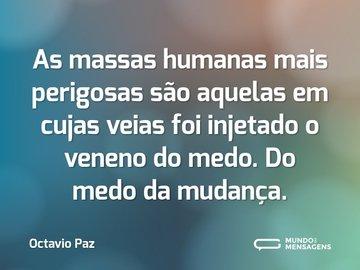 As massas humanas mais perigosas são aquelas em cujas veias foi injetado o veneno do medo. Do medo da mudança.
