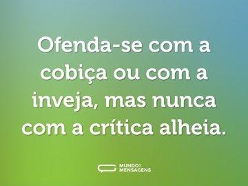 Ofenda-se com a cobiça ou com a inveja, mas nunca com a crítica alheia.