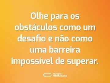 Olhe para os obstáculos como um desafio e não como uma barreira impossível de superar.
