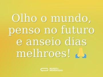 Olho o mundo, penso no futuro e anseio dias melhroes! 🙏