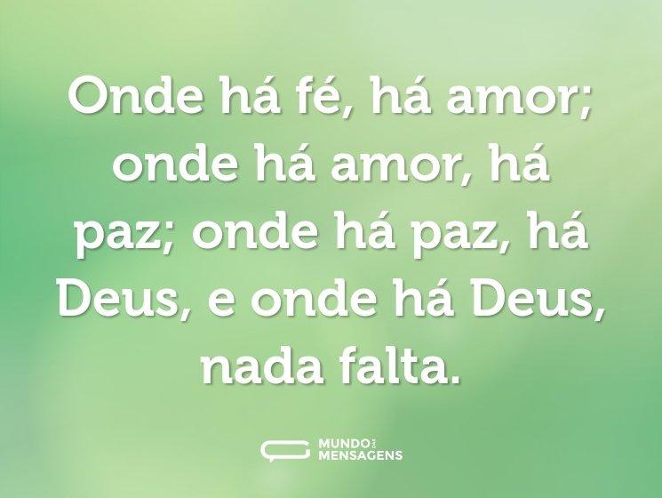 Onde há fé, há amor; onde há amor, há paz; onde há paz, há Deus, e onde há Deus, nada falta.