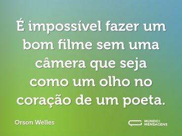 É impossível fazer um bom filme sem uma câmera que seja como um olho no coração de um poeta.