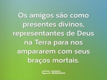 Os amigos são como presentes divinos, representantes de Deus na Terra para nos ampararem com seus braços mortais.