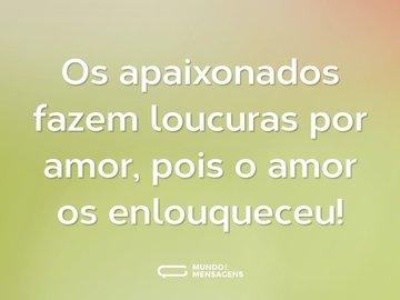 Os apaixonados fazem loucuras por amor, pois o amor os enlouqueceu!