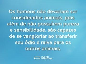 Os homens não deveriam ser considerados animais, pois além de não possuírem pureza e sensibilidade, são capazes de se vangloriar ao transferir seu ódio e raiva para os outros animais.