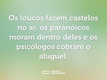 Os loucos fazem castelos no ar, os paranóicos moram dentro deles e os psicólogos cobram o aluguel.