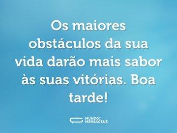 Os maiores obstáculos da sua vida darão mais sabor às suas vitórias. Boa tarde!