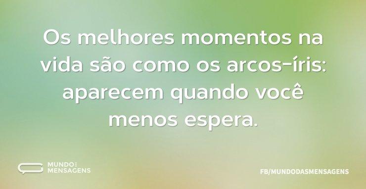 Os melhores momentos na vida são como os...
