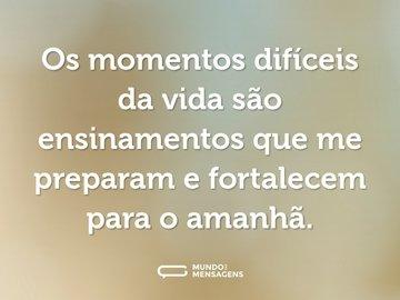 Os momentos difíceis da vida são ensinamentos que me preparam e fortalecem para o amanhã.