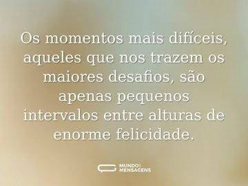 Os momentos mais difíceis, aqueles que nos trazem os maiores desafios, são apenas pequenos intervalos entre alturas de enorme felicidade.
