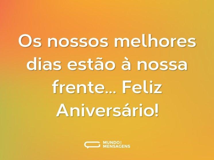 Os nossos melhores dias estão à nossa frente… Feliz Aniversário!