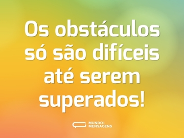 Os obstáculos só são difíceis até serem superados!