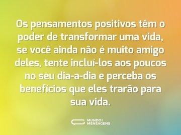 Os pensamentos positivos têm o poder de transformar uma vida, se você ainda não é muito amigo deles, tente incluí-los aos poucos no seu dia-a-dia e perceba os benefícios que eles trarão para sua vida.