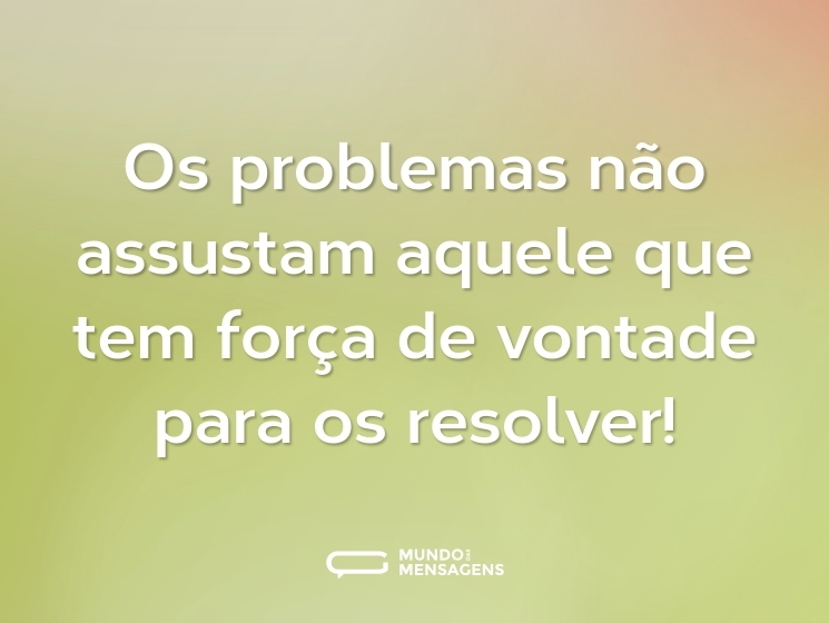 Os problemas não assustam aquele que tem força de vontade para os resolver!
