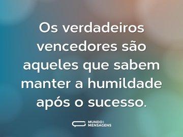Os verdadeiros vencedores são aqueles que sabem manter a humildade após o sucesso.