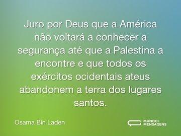 Juro por Deus que a América não voltará a conhecer a segurança até que a Palestina a encontre e que todos os exércitos ocidentais ateus abandonem a terra dos lugares santos.