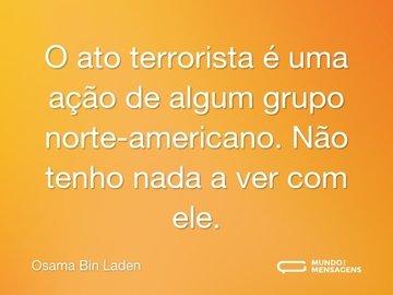 O ato terrorista é uma ação de algum grupo norte-americano. Não tenho nada a ver com ele.