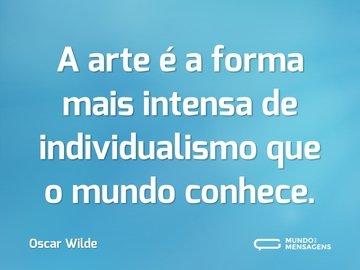 A arte é a forma mais intensa de individualismo que o mundo conhece.