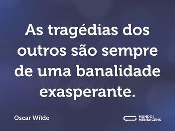 As tragédias dos outros são sempre de uma banalidade exasperante.