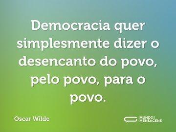 Democracia quer simplesmente dizer o desencanto do povo, pelo povo, para o povo.