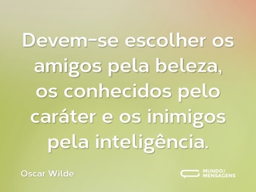 Devem-se escolher os amigos pela beleza, os conhecidos pelo caráter e os inimigos pela inteligência.
