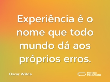Experiência é o nome que todo mundo dá aos próprios erros.